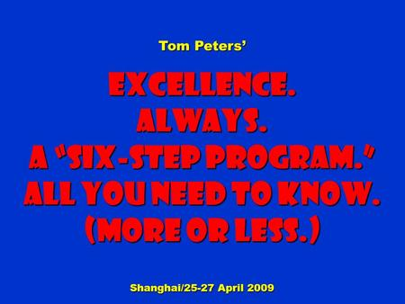 "Tom Peters' Excellence.Always. a ""Six-step Program."" All You need to know. (More or less.) Shanghai/25-27 April 2009."