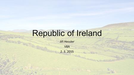 Republic of Ireland Jiří Hessler V8A 2. 3. 2015. Content General info Geography Points of interest History Culture St. Patrick's day Summary.