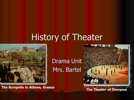 History of Theater Drama Unit Mrs. Bartel The Acropolis in Athens, Greece The Theater of Dionysus.