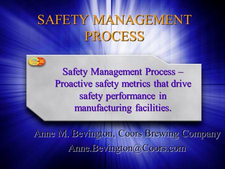 SAFETY MANAGEMENT PROCESS Anne M. Bevington, Coors Brewing Company Safety Management Process – Proactive safety metrics that drive.
