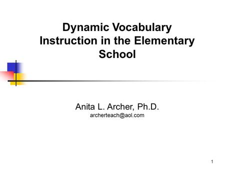 Dynamic Vocabulary Instruction in the Elementary School Anita L. Archer, Ph.D. 1.