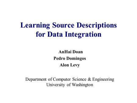 AnHai Doan Pedro Domingos Alon Levy Department of Computer Science & Engineering University of Washington Learning Source Descriptions for Data Integration.