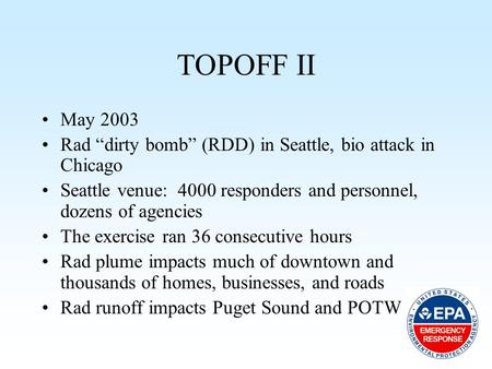 "TOPOFF II May 2003 Rad ""dirty bomb"" (RDD) in Seattle, bio attack in Chicago Seattle venue: 4000 responders and personnel, dozens of agencies The exercise."