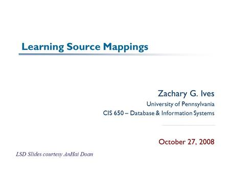 Learning Source Mappings Zachary G. Ives University of Pennsylvania CIS 650 – Database & Information Systems October 27, 2008 LSD Slides courtesy AnHai.