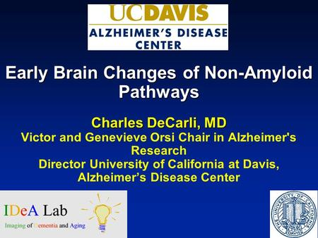 Early Brain Changes of Non-Amyloid Pathways Charles DeCarli, MD Victor and Genevieve Orsi Chair in Alzheimer's Research Director University of California.