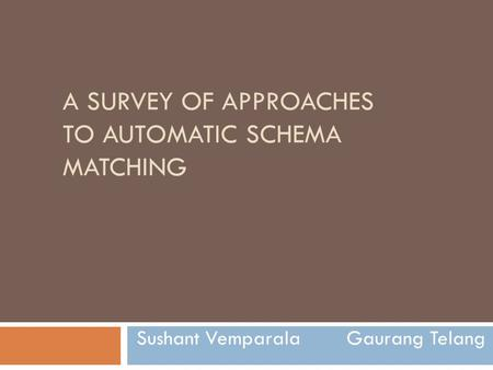A SURVEY OF APPROACHES TO AUTOMATIC SCHEMA MATCHING Sushant Vemparala Gaurang Telang.