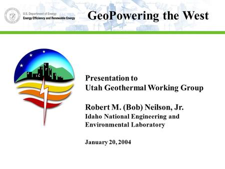 Presentation to Utah Geothermal Working Group Robert M. (Bob) Neilson, Jr. Idaho National Engineering and Environmental Laboratory January 20, 2004 GeoPowering.