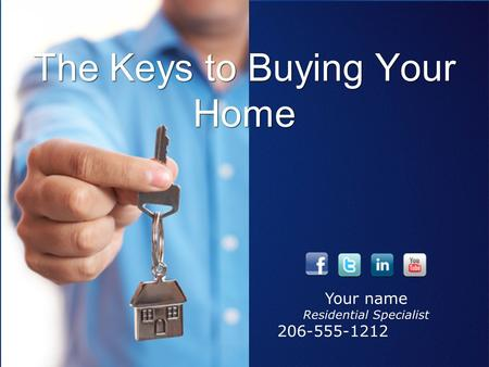 The Keys to Buying Your Home Awesome Agent - Residential Specialist 206-555-1212 Your name Residential Specialist 206-555-1212.