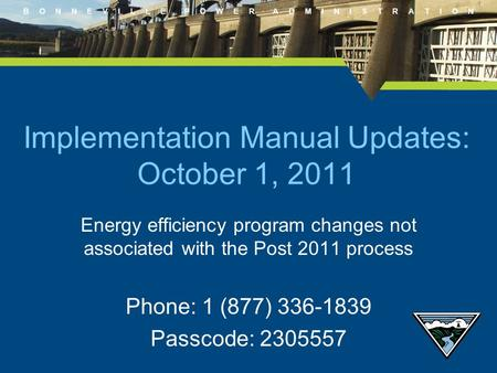B O N N E V I L L E P O W E R A D M I N I S T R A T I O N Energy efficiency program changes not associated with the Post 2011 process Phone: 1 (877) 336-1839.