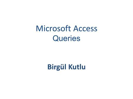 Microsoft Access Queries Birgül Kutlu. SORTING AND FILTERING Sorting and filtering allow you to view records in a table in different ways such as: reordering.