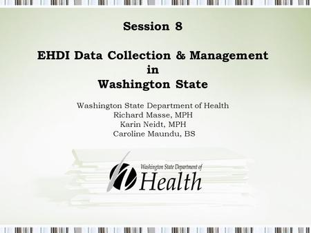 Session 8 EHDI Data Collection & Management in Washington State Washington State Department of Health Richard Masse, MPH Karin Neidt, MPH Caroline Maundu,