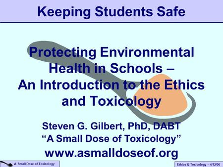 A Small Dose of Toxicology Ethics & Toxicology – 4/12/06 Protecting Environmental Health in Schools – An Introduction to the Ethics and Toxicology Keeping.