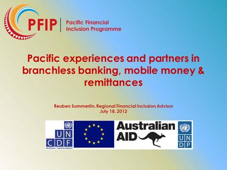 Pacific experiences and partners in branchless banking, mobile money & remittances Reuben Summerlin, Regional Financial Inclusion Advisor July 18, 2012.