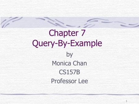 1 Chapter 7 Query-By-Example by Monica Chan CS157B Professor Lee.