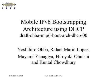 November 200461st IETF MIP6 WG Mobile IPv6 Bootstrapping Architecture using DHCP draft-ohba-mip6-boot-arch-dhcp-00 Yoshihiro Ohba, Rafael Marin Lopez,