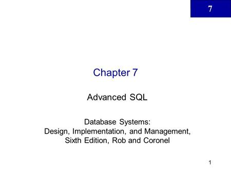 Chapter 7 Advanced SQL Database Systems: Design, Implementation, and Management, Sixth Edition, Rob and Coronel.