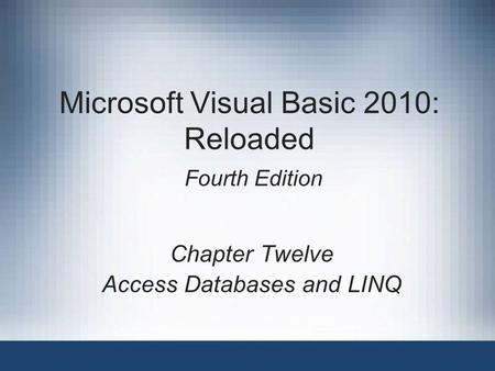 Microsoft Visual Basic 2010: Reloaded Fourth Edition Chapter Twelve Access Databases and LINQ.