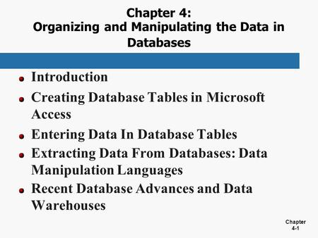 Chapter 4-1 Chapter 4: Organizing and Manipulating the Data in Databases Introduction Creating Database Tables in Microsoft Access Entering Data In Database.