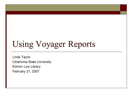 Using Voyager Reports Linda Taylor Oklahoma State University Edmon Low Library February 21, 2007.