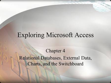 Exploring Microsoft Access Chapter 4 Relational Databases, External Data, Charts, and the Switchboard.