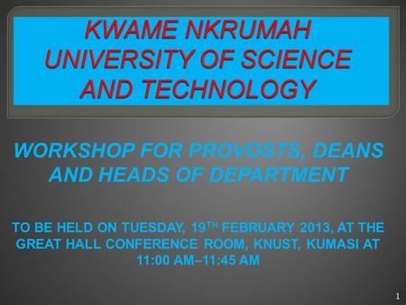 WORKSHOP FOR PROVOSTS, DEANS AND HEADS OF DEPARTMENT TO BE HELD ON TUESDAY, 19 TH FEBRUARY 2013, AT THE GREAT HALL CONFERENCE ROOM, KNUST, KUMASI AT 11:00.