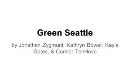 Green Seattle by Jonathan Zygmunt, Kathryn Bower, Kayla Gates, & Conner TenHove.