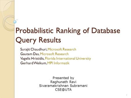Probabilistic Ranking of Database Query Results Surajit Chaudhuri, Microsoft Research Gautam Das, Microsoft Research Vagelis Hristidis, Florida International.