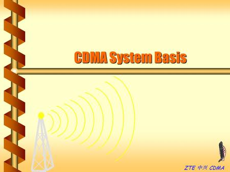 ZTE 中兴 CDMA CDMA System Basis. ZTE 中兴 CDMA Features of Wireless Telecomm b Individually b Bad propagation environment b Co-channel, Adjacent channel interference.