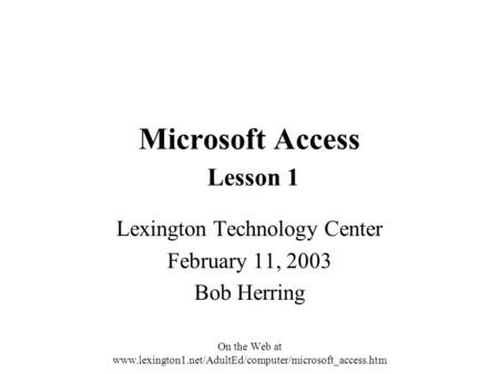 Microsoft Access Lesson 1 Lexington Technology Center February 11, 2003 Bob Herring On the Web at www.lexington1.net/AdultEd/computer/microsoft_access.htm.