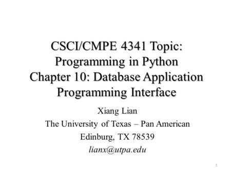 CSCI/CMPE 4341 Topic: Programming in Python Chapter 10: Database Application Programming Interface Xiang Lian The University of Texas – Pan American Edinburg,