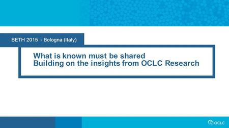 BETH 2015 - Bologna (Italy) What is known must be shared Building on the insights from OCLC Research.