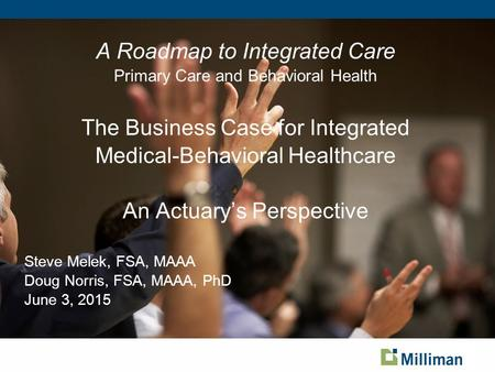 A Roadmap to Integrated Care Primary Care and Behavioral Health The Business Case for Integrated Medical-Behavioral Healthcare An Actuary's Perspective.
