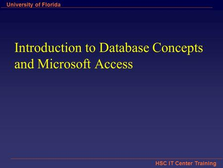 HSC IT Center Training University of Florida Introduction to Database Concepts and Microsoft Access.
