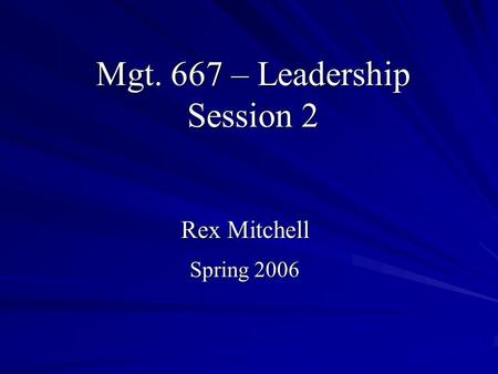 Mgt. 667 – Leadership Session 2 Rex Mitchell Spring 2006.