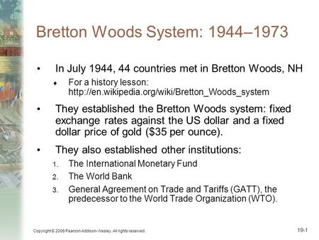 Copyright © 2006 Pearson Addison-Wesley. All rights reserved. 19-1 Bretton Woods System: 1944–1973 In July 1944, 44 countries met in Bretton Woods, NH.