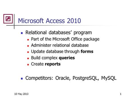 10 May 20131 Microsoft Access 2010 Relational databases' program Part of the Microsoft Office package Administer relational database Update database through.