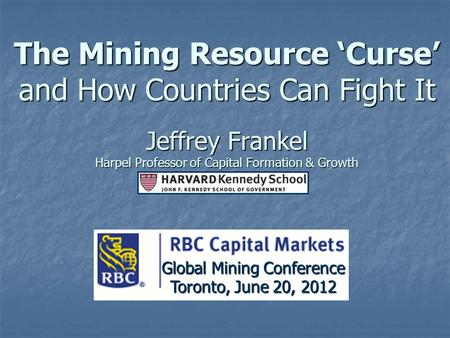 The Mining Resource 'Curse' and How Countries Can Fight It Jeffrey Frankel Harpel Professor of Capital Formation & Growth Toronto, June 20, 2012 Global.