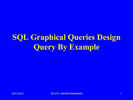 10/31/2012ISC239 Isabelle Bichindaritz1 SQL Graphical Queries Design Query By Example.
