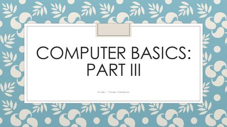 COMPUTER BASICS: PART III Mrs. Sealy | Thompson Middle School.