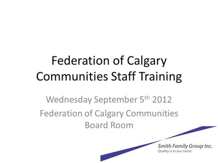 Federation of Calgary Communities Staff Training Wednesday September 5 th 2012 Federation of Calgary Communities Board Room.