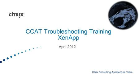 CCAT Troubleshooting Training XenApp April 2012 Citrix Consulting Architecture Team.