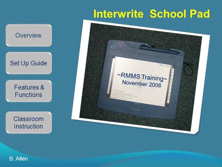 Interwrite School Pad Overview Set Up Guide Features & Functions Classroom Instruction B. Allen ~RMMS Training~ November 2008.