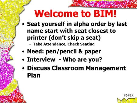 Welcome to BIM! Seat yourself in alpha order by last name start with seat closest to printer (don't skip a seat) –Take Attendance, Check Seating Need: