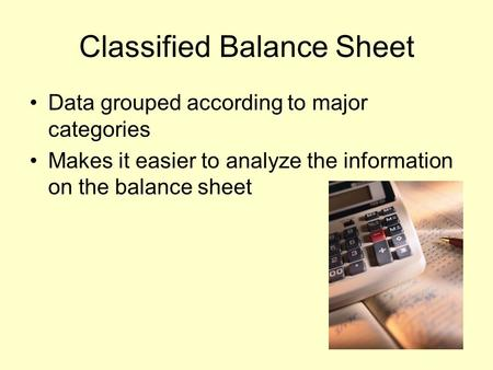 Classified Balance Sheet Data grouped according to major categories Makes it easier to analyze the information on the balance sheet.