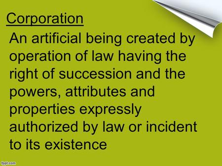 Corporation An artificial being created by operation of law having the right of succession and the powers, attributes and properties expressly authorized.