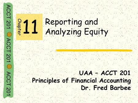 ACCT 201 ACCT 201 ACCT 201 Reporting and Analyzing Equity UAA – ACCT 201 Principles of Financial Accounting Dr. Fred Barbee Chapter 11.