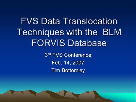 FVS Data Translocation Techniques with the BLM FORVIS Database 3 rd FVS Conference Feb. 14, 2007 Tim Bottomley.