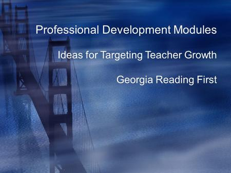 Professional Development Modules Ideas for Targeting Teacher Growth Georgia Reading First.