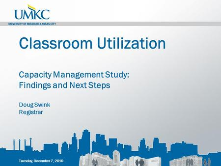 Classroom Utilization Capacity Management Study: Findings and Next Steps Doug Swink Registrar Tuesday, December 7, 2010.