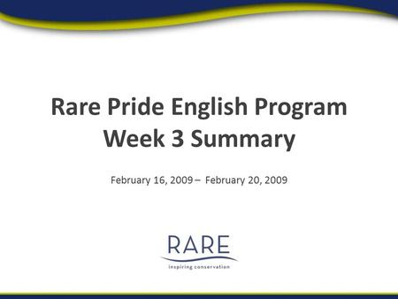 Rare Pride English Program Week 3 Summary February 16, 2009 – February 20, 2009.
